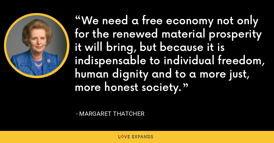 We need a free economy not only for the renewed material prosperity it will bring, but because it is indispensable to individual freedom, human dignity and to a more just, more honest society. - Margaret Thatcher