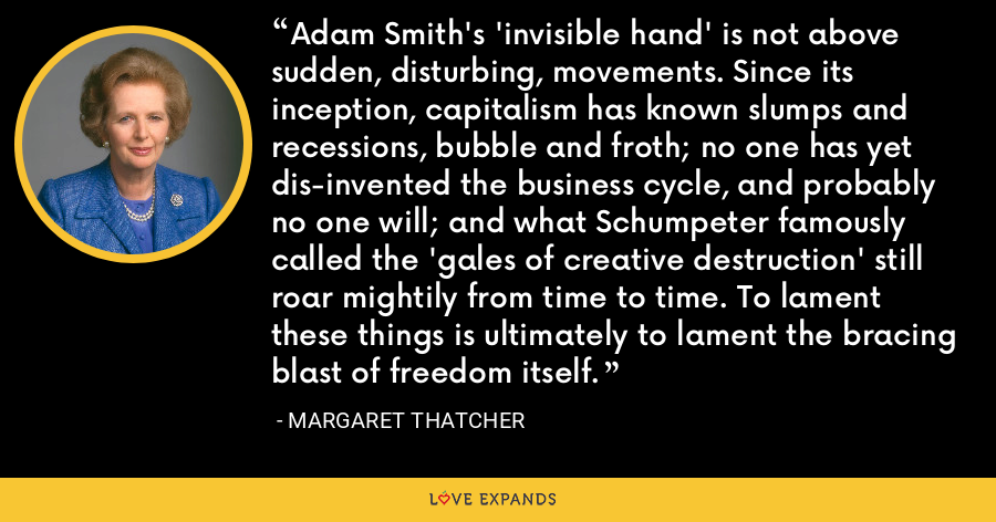 Adam Smith's 'invisible hand' is not above sudden, disturbing, movements. Since its inception, capitalism has known slumps and recessions, bubble and froth; no one has yet dis-invented the business cycle, and probably no one will; and what Schumpeter famously called the 'gales of creative destruction' still roar mightily from time to time. To lament these things is ultimately to lament the bracing blast of freedom itself. - Margaret Thatcher