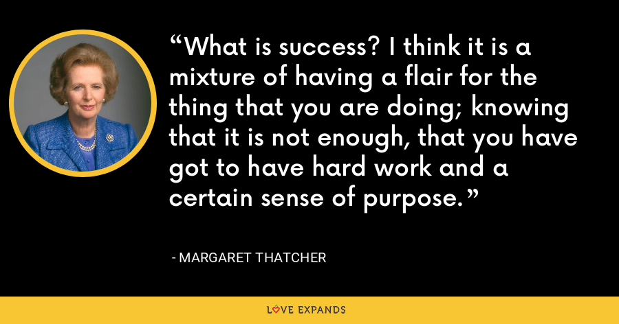 What is success? I think it is a mixture of having a flair for the thing that you are doing; knowing that it is not enough, that you have got to have hard work and a certain sense of purpose. - Margaret Thatcher