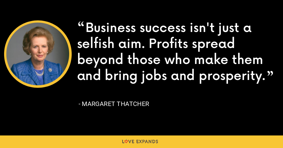 Business success isn't just a selfish aim. Profits spread beyond those who make them and bring jobs and prosperity. - Margaret Thatcher