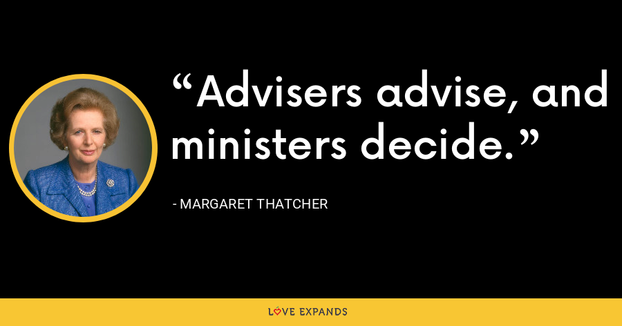 Advisers advise, and ministers decide. - Margaret Thatcher