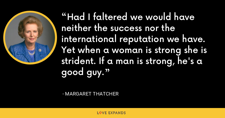 Had I faltered we would have neither the success nor the international reputation we have. Yet when a woman is strong she is strident. If a man is strong, he's a good guy. - Margaret Thatcher