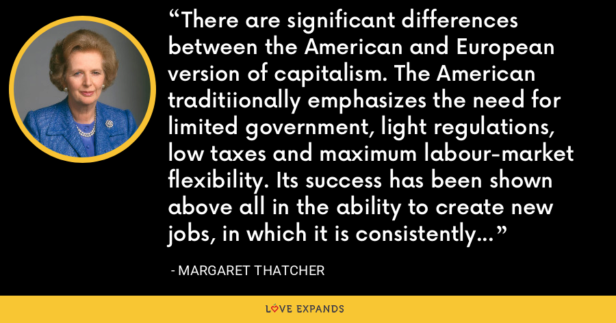 There are significant differences between the American and European version of capitalism. The American traditiionally emphasizes the need for limited government, light regulations, low taxes and maximum labour-market flexibility. Its success has been shown above all in the ability to create new jobs, in which it is consistently more successful than Europe. - Margaret Thatcher