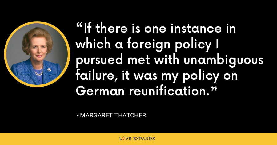If there is one instance in which a foreign policy I pursued met with unambiguous failure, it was my policy on German reunification. - Margaret Thatcher