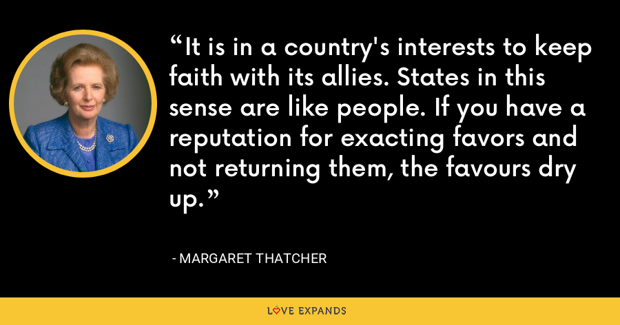 It is in a country's interests to keep faith with its allies. States in this sense are like people. If you have a reputation for exacting favors and not returning them, the favours dry up. - Margaret Thatcher
