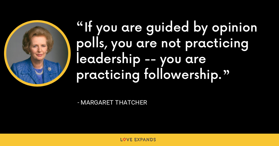 If you are guided by opinion polls, you are not practicing leadership -- you are practicing followership. - Margaret Thatcher