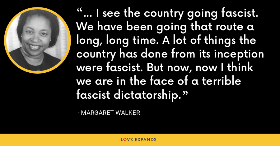 ... I see the country going fascist. We have been going that route a long, long time. A lot of things the country has done from its inception were fascist. But now, now I think we are in the face of a terrible fascist dictatorship. - Margaret Walker