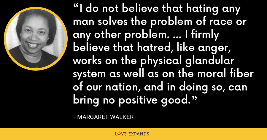 I do not believe that hating any man solves the problem of race or any other problem. ... I firmly believe that hatred, like anger, works on the physical glandular system as well as on the moral fiber of our nation, and in doing so, can bring no positive good. - Margaret Walker