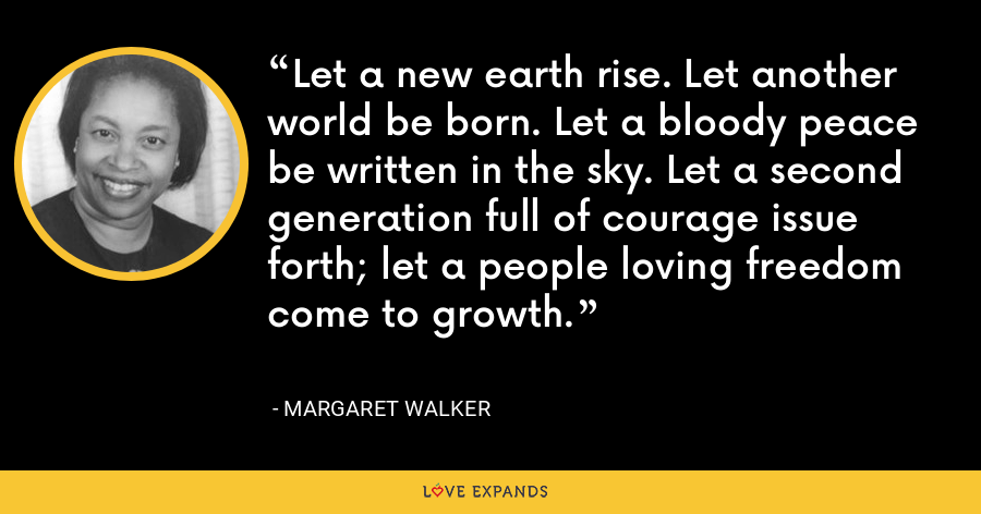 Let a new earth rise. Let another world be born. Let a bloody peace be written in the sky. Let a second generation full of courage issue forth; let a people loving freedom come to growth. - Margaret Walker