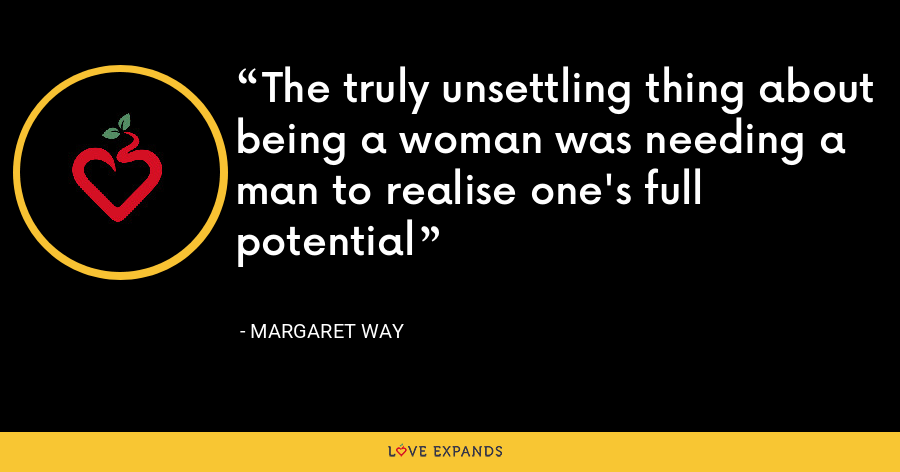 The truly unsettling thing about being a woman was needing a man to realise one's full potential - Margaret Way