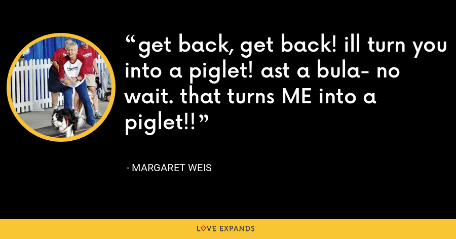 get back, get back! ill turn you into a piglet! ast a bula- no wait. that turns ME into a piglet!! - Margaret Weis