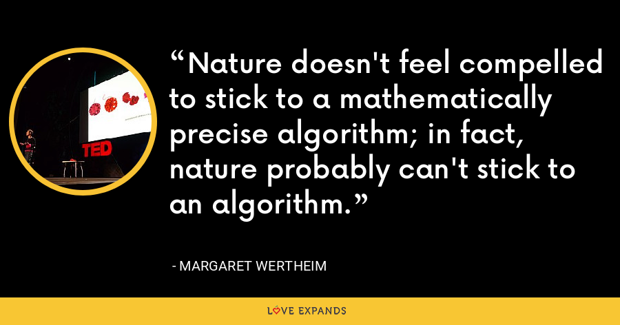 Nature doesn't feel compelled to stick to a mathematically precise algorithm; in fact, nature probably can't stick to an algorithm. - Margaret Wertheim