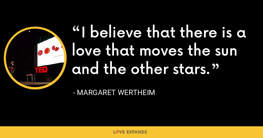 I believe that there is a love that moves the sun and the other stars. - Margaret Wertheim