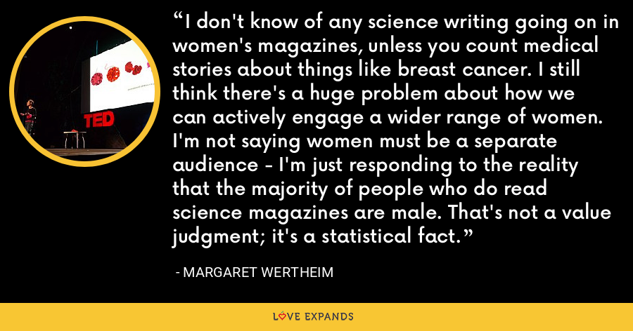 I don't know of any science writing going on in women's magazines, unless you count medical stories about things like breast cancer. I still think there's a huge problem about how we can actively engage a wider range of women. I'm not saying women must be a separate audience - I'm just responding to the reality that the majority of people who do read science magazines are male. That's not a value judgment; it's a statistical fact. - Margaret Wertheim