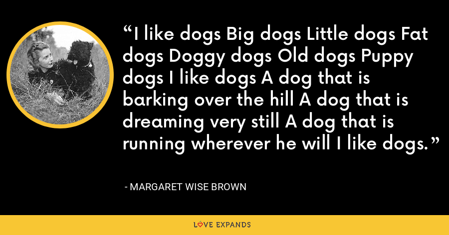 I like dogs Big dogs Little dogs Fat dogs Doggy dogs Old dogs Puppy dogs I like dogs A dog that is barking over the hill A dog that is dreaming very still A dog that is running wherever he will I like dogs. - Margaret Wise Brown