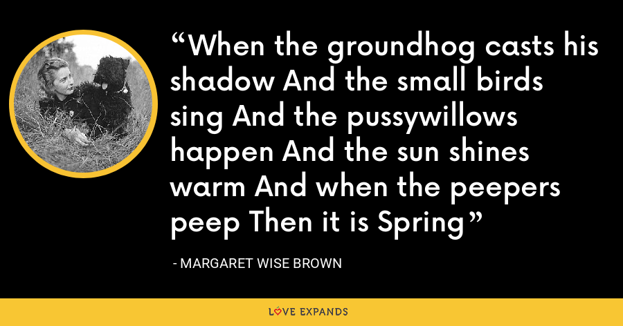 When the groundhog casts his shadow And the small birds sing And the pussywillows happen And the sun shines warm And when the peepers peep Then it is Spring - Margaret Wise Brown