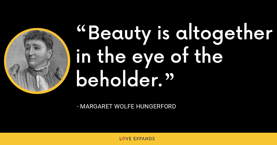 Beauty is altogether in the eye of the beholder. - Margaret Wolfe Hungerford