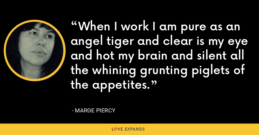 When I work I am pure as an angel tiger and clear is my eye and hot my brain and silent all the whining grunting piglets of the appetites. - Marge Piercy