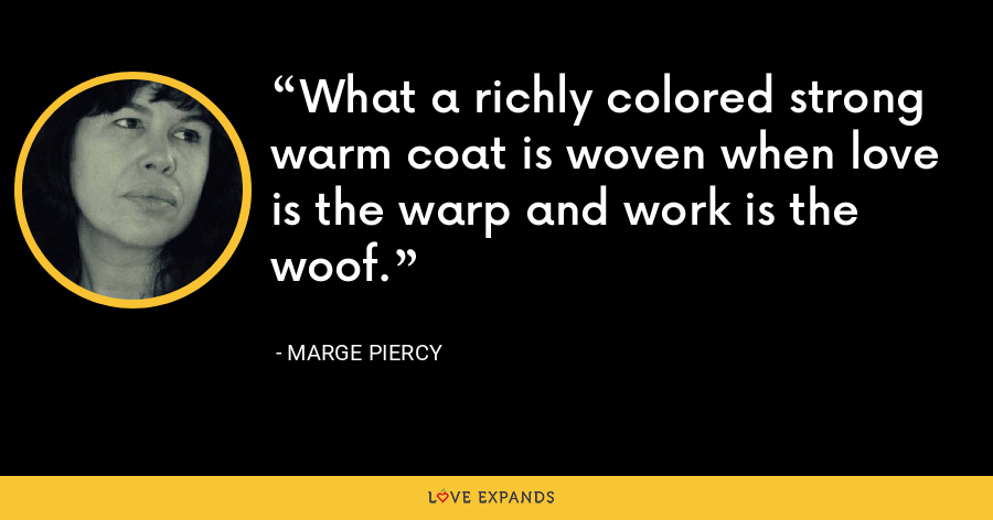 What a richly colored strong warm coat is woven when love is the warp and work is the woof. - Marge Piercy