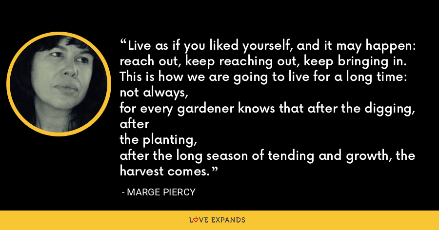 Live as if you liked yourself, and it may happen:reach out, keep reaching out, keep bringing in.This is how we are going to live for a long time: not always,for every gardener knows that after the digging, afterthe planting,after the long season of tending and growth, the harvest comes. - Marge Piercy