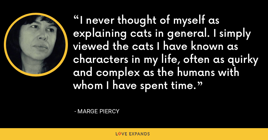 I never thought of myself as explaining cats in general. I simply viewed the cats I have known as characters in my life, often as quirky and complex as the humans with whom I have spent time. - Marge Piercy