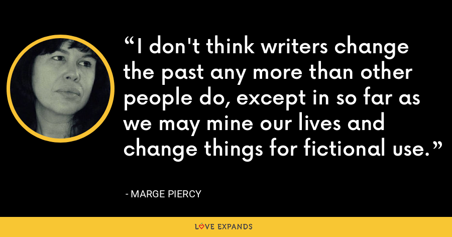 I don't think writers change the past any more than other people do, except in so far as we may mine our lives and change things for fictional use. - Marge Piercy