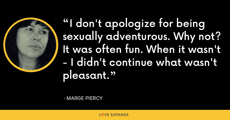 I don't apologize for being sexually adventurous. Why not? It was often fun. When it wasn't - I didn't continue what wasn't pleasant. - Marge Piercy