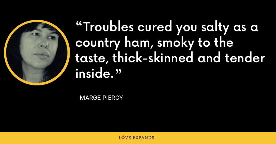 Troubles cured you salty as a country ham, smoky to the taste, thick-skinned and tender inside. - Marge Piercy