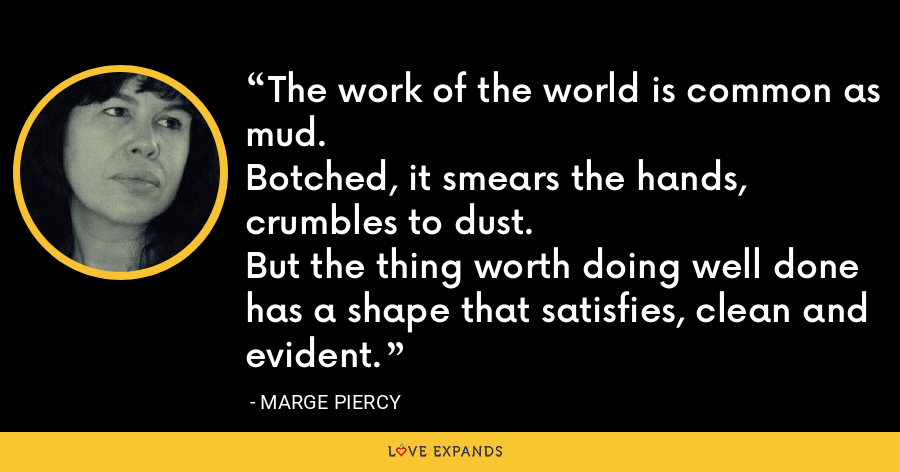 The work of the world is common as mud.Botched, it smears the hands, crumbles to dust.But the thing worth doing well donehas a shape that satisfies, clean and evident. - Marge Piercy