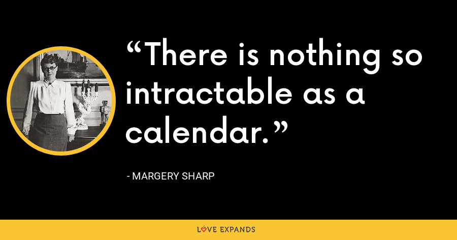 There is nothing so intractable as a calendar. - Margery Sharp