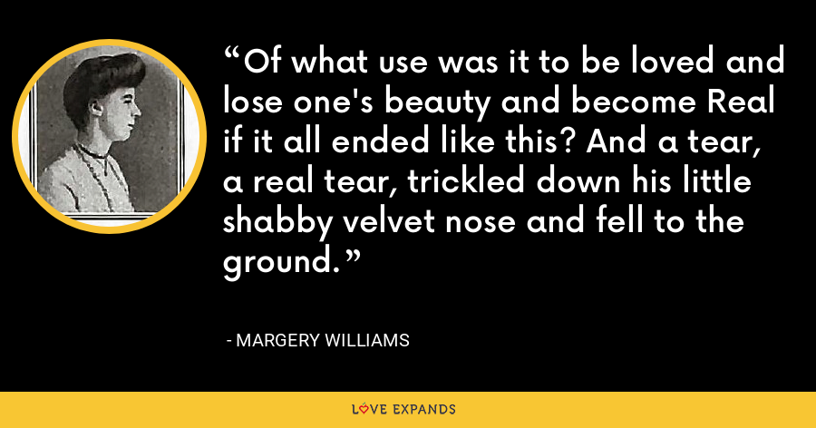 Of what use was it to be loved and lose one's beauty and become Real if it all ended like this? And a tear, a real tear, trickled down his little shabby velvet nose and fell to the ground. - Margery Williams