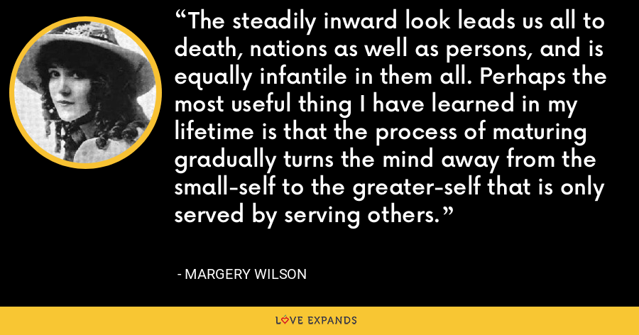 The steadily inward look leads us all to death, nations as well as persons, and is equally infantile in them all. Perhaps the most useful thing I have learned in my lifetime is that the process of maturing gradually turns the mind away from the small-self to the greater-self that is only served by serving others. - Margery Wilson