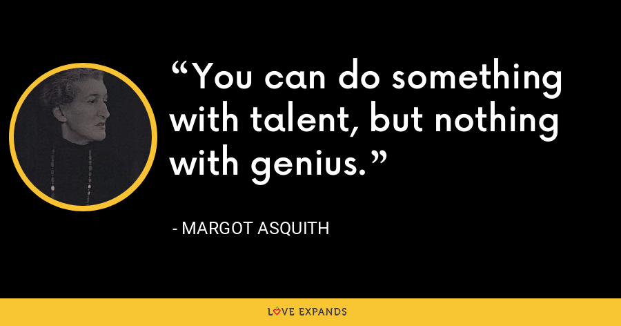 You can do something with talent, but nothing with genius. - Margot Asquith