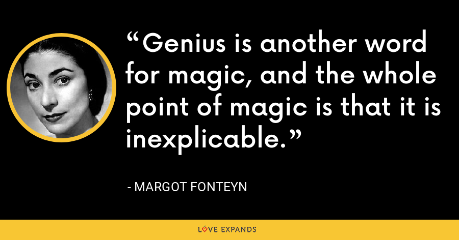 Genius is another word for magic, and the whole point of magic is that it is inexplicable. - Margot Fonteyn