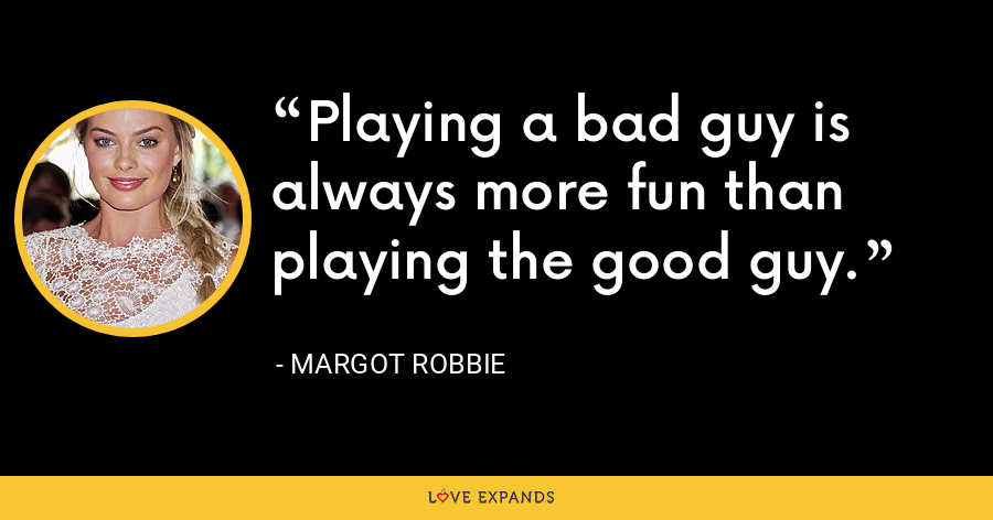 Playing a bad guy is always more fun than playing the good guy. - Margot Robbie