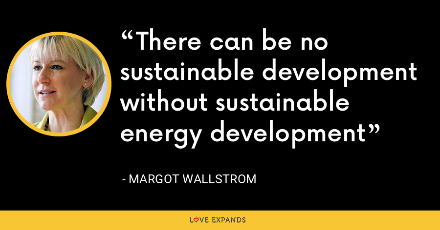 There can be no sustainable development without sustainable energy development - Margot Wallstrom