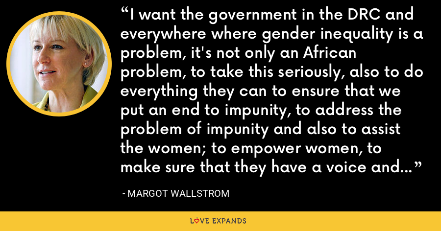 I want the government in the DRC and everywhere where gender inequality is a problem, it's not only an African problem, to take this seriously, also to do everything they can to ensure that we put an end to impunity, to address the problem of impunity and also to assist the women; to empower women, to make sure that they have a voice and a seat at the table where decisions are made. - Margot Wallstrom