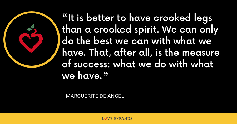 It is better to have crooked legs than a crooked spirit. We can only do the best we can with what we have. That, after all, is the measure of success: what we do with what we have. - Marguerite de Angeli