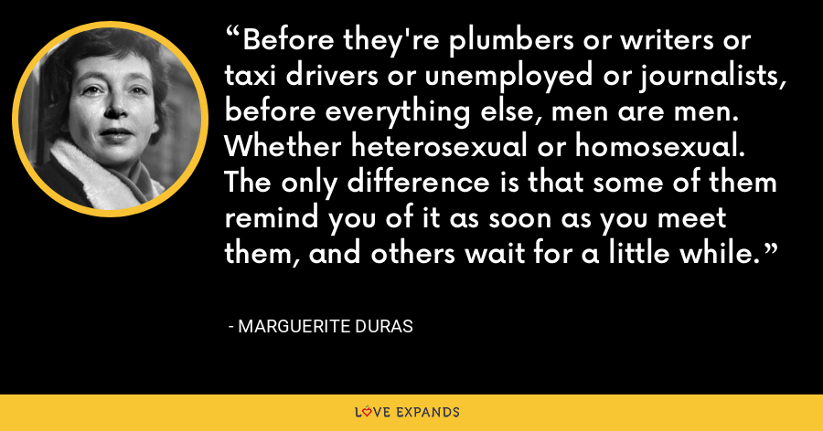 Before they're plumbers or writers or taxi drivers or unemployed or journalists, before everything else, men are men. Whether heterosexual or homosexual. The only difference is that some of them remind you of it as soon as you meet them, and others wait for a little while. - Marguerite Duras
