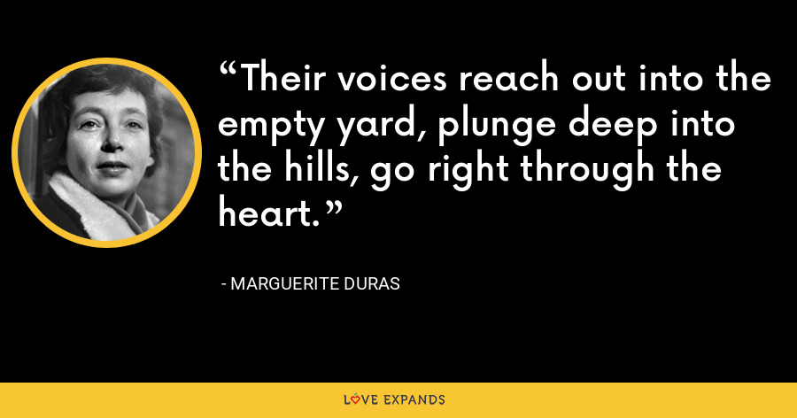 Their voices reach out into the empty yard, plunge deep into the hills, go right through the heart. - Marguerite Duras