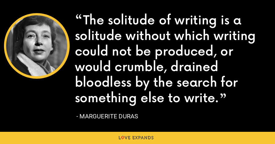 The solitude of writing is a solitude without which writing could not be produced, or would crumble, drained bloodless by the search for something else to write. - Marguerite Duras