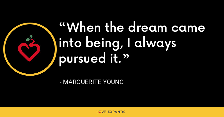 When the dream came into being, I always pursued it. - Marguerite Young