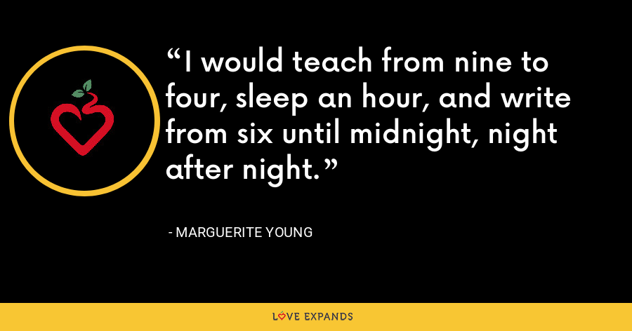 I would teach from nine to four, sleep an hour, and write from six until midnight, night after night. - Marguerite Young