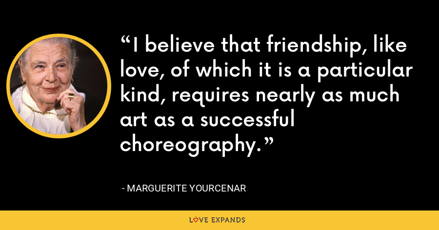 I believe that friendship, like love, of which it is a particular kind, requires nearly as much art as a successful choreography. - Marguerite Yourcenar
