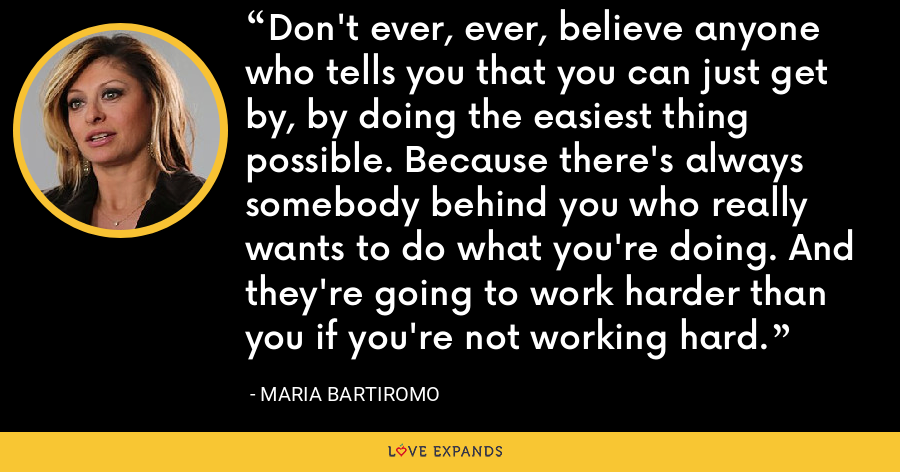 Don't ever, ever, believe anyone who tells you that you can just get by, by doing the easiest thing possible. Because there's always somebody behind you who really wants to do what you're doing. And they're going to work harder than you if you're not working hard. - Maria Bartiromo