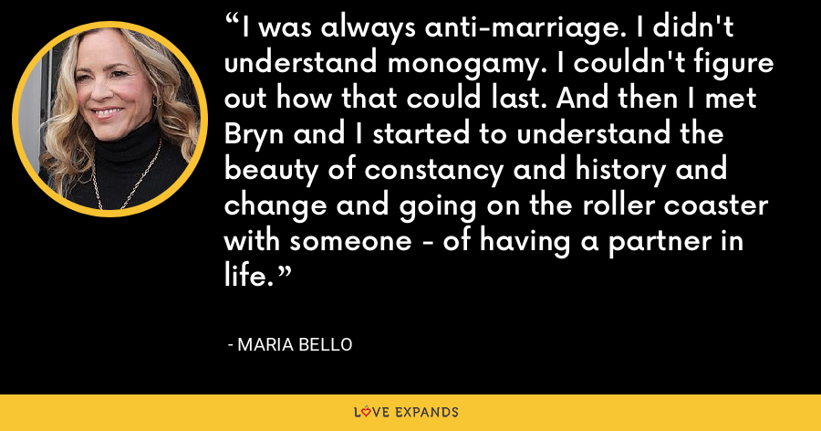 I was always anti-marriage. I didn't understand monogamy. I couldn't figure out how that could last. And then I met Bryn and I started to understand the beauty of constancy and history and change and going on the roller coaster with someone - of having a partner in life. - Maria Bello