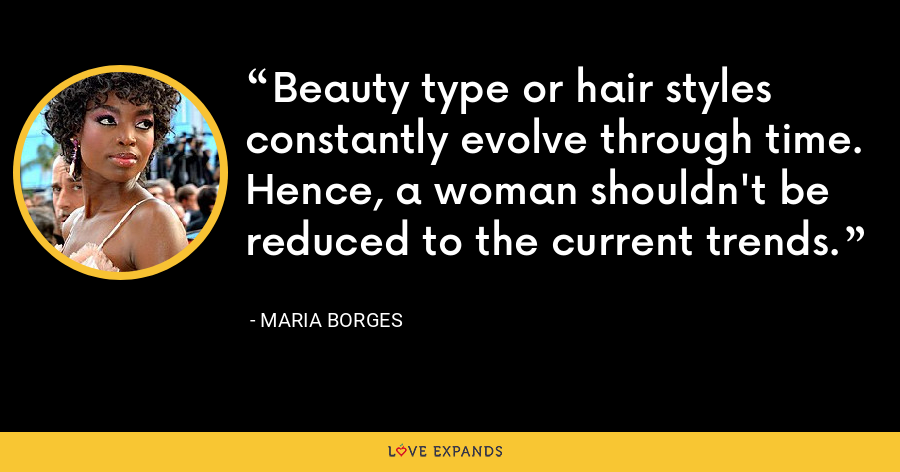 Beauty type or hair styles constantly evolve through time. Hence, a woman shouldn't be reduced to the current trends. - Maria Borges