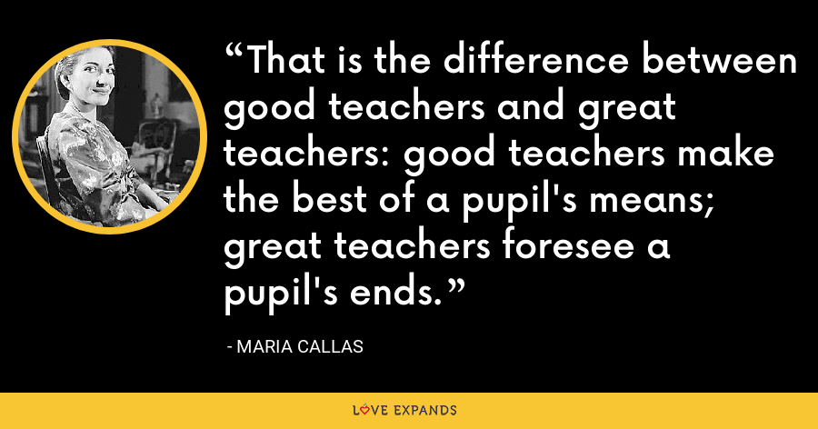 That is the difference between good teachers and great teachers: good teachers make the best of a pupil's means; great teachers foresee a pupil's ends. - Maria Callas