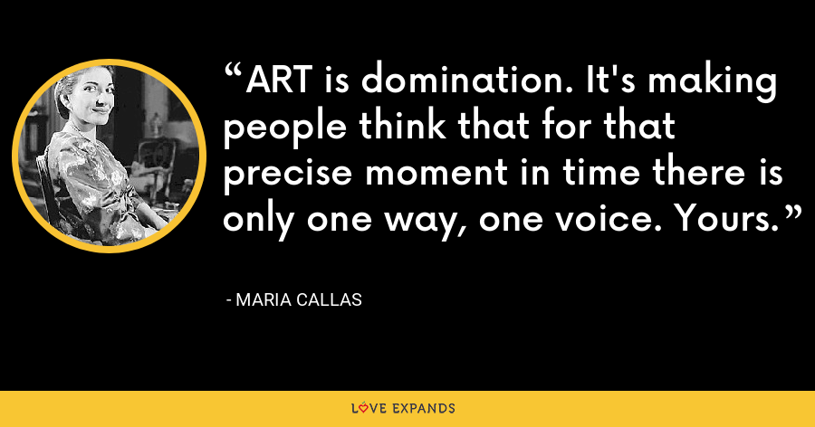 ART is domination. It's making people think that for that precise moment in time there is only one way, one voice. Yours. - Maria Callas