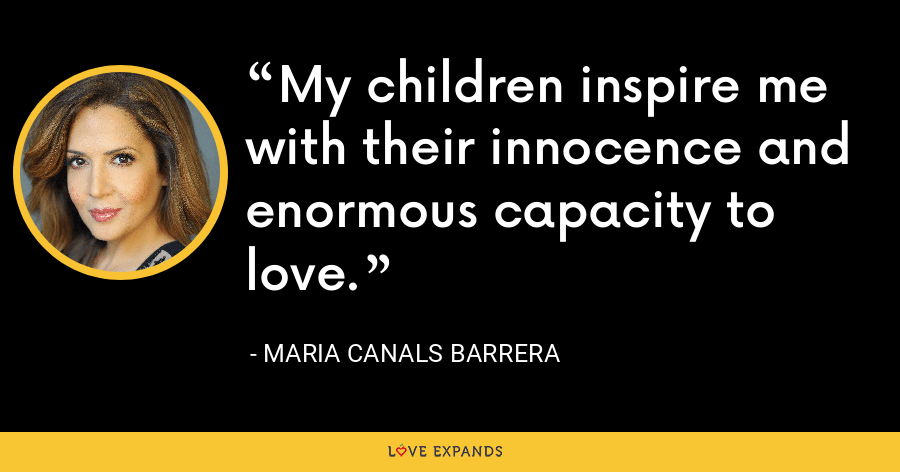 My children inspire me with their innocence and enormous capacity to love. - Maria Canals Barrera